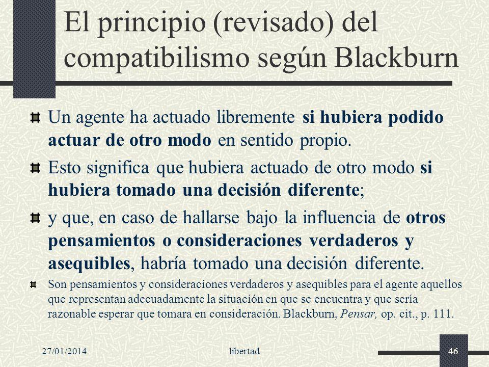 27/01/2014libertad46 El principio (revisado) del compatibilismo según Blackburn Un agente ha actuado libremente si hubiera podido actuar de otro modo