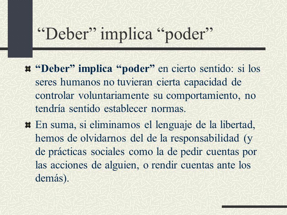 Deber implica poder Deber implica poder en cierto sentido: si los seres humanos no tuvieran cierta capacidad de controlar voluntariamente su comportam