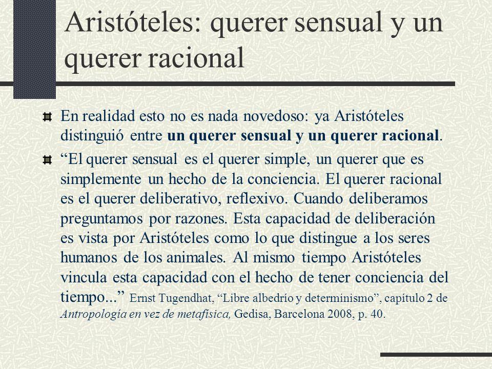 Aristóteles: querer sensual y un querer racional En realidad esto no es nada novedoso: ya Aristóteles distinguió entre un querer sensual y un querer r