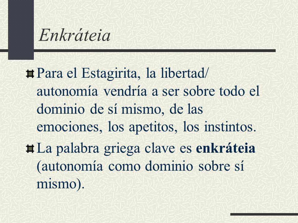Enkráteia Para el Estagirita, la libertad/ autonomía vendría a ser sobre todo el dominio de sí mismo, de las emociones, los apetitos, los instintos. L