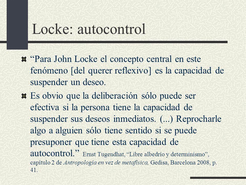 Locke: autocontrol Para John Locke el concepto central en este fenómeno [del querer reflexivo] es la capacidad de suspender un deseo. Es obvio que la