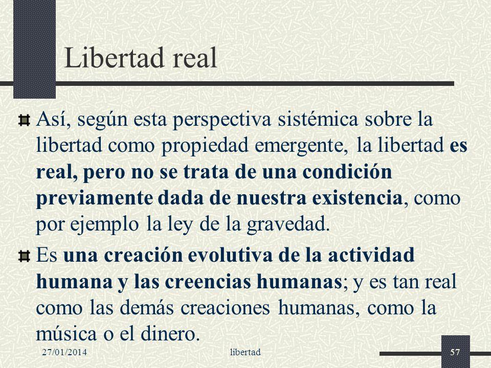 27/01/2014libertad57 Libertad real Así, según esta perspectiva sistémica sobre la libertad como propiedad emergente, la libertad es real, pero no se t