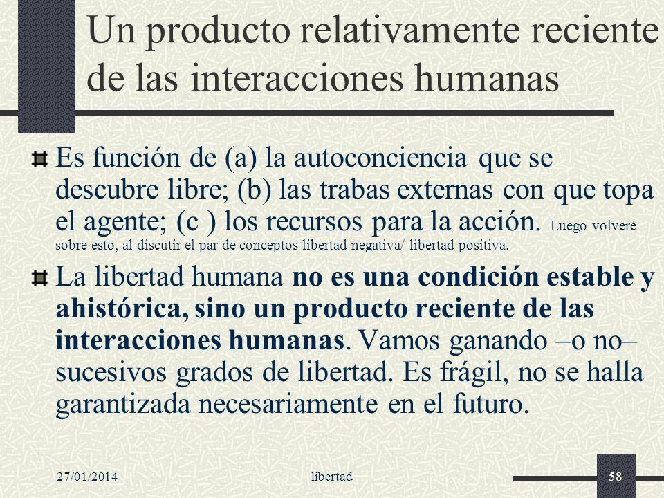 27/01/2014libertad58 Un producto relativamente reciente de las interacciones humanas Es función de (a) la autoconciencia que se descubre libre; (b) la