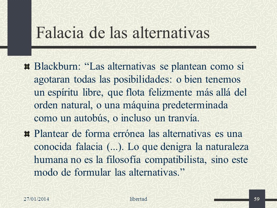27/01/2014libertad59 Falacia de las alternativas Blackburn: Las alternativas se plantean como si agotaran todas las posibilidades: o bien tenemos un e