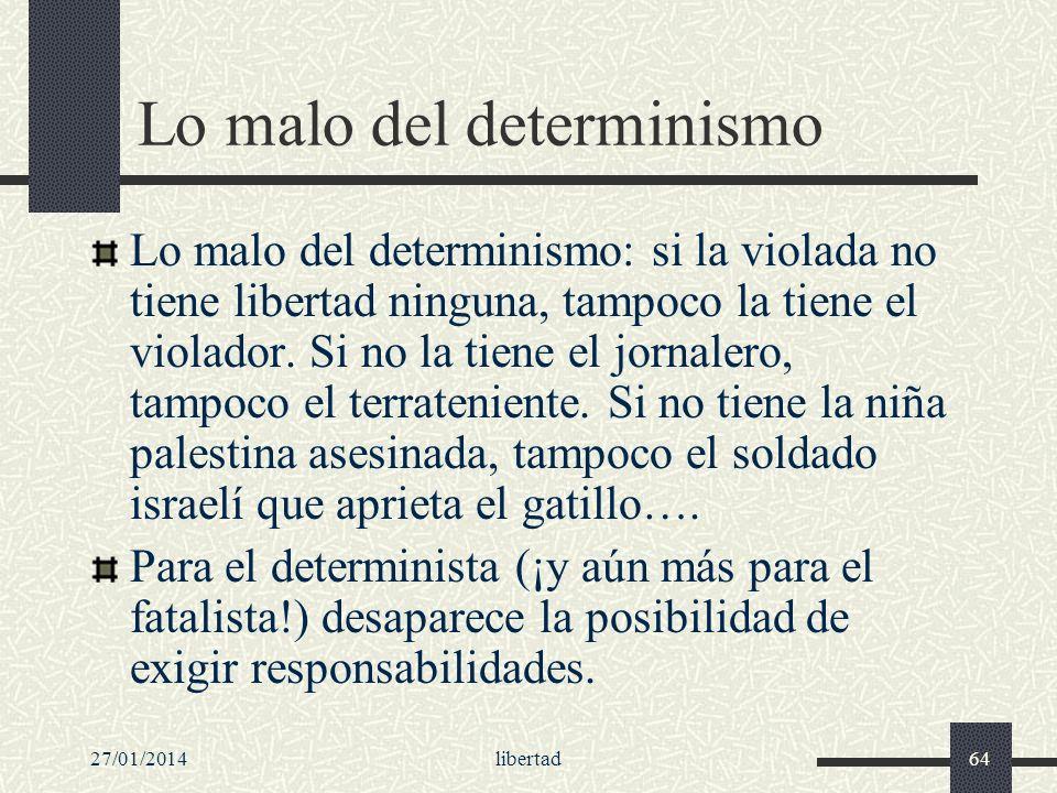27/01/2014libertad64 Lo malo del determinismo Lo malo del determinismo: si la violada no tiene libertad ninguna, tampoco la tiene el violador. Si no l