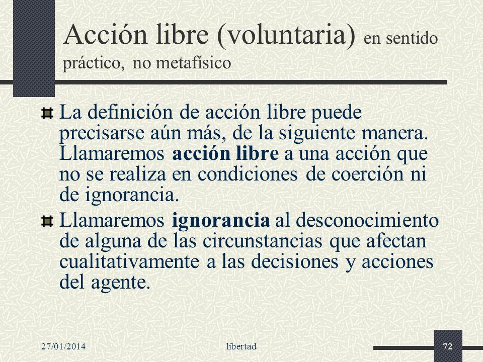 27/01/2014libertad72 Acción libre (voluntaria) en sentido práctico, no metafísico La definición de acción libre puede precisarse aún más, de la siguie