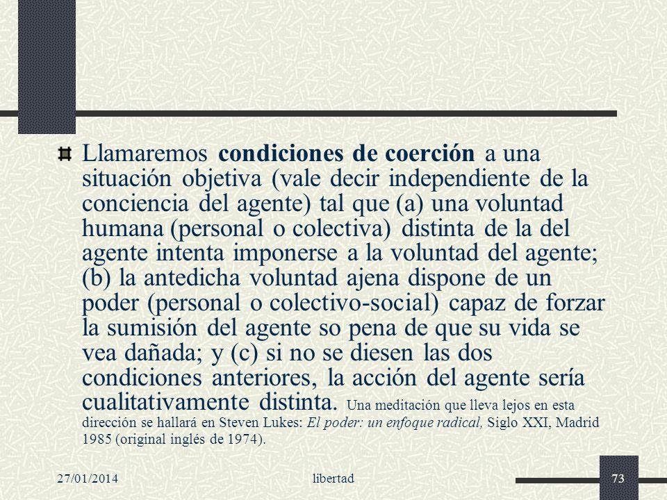 27/01/2014libertad73 Llamaremos condiciones de coerción a una situación objetiva (vale decir independiente de la conciencia del agente) tal que (a) un