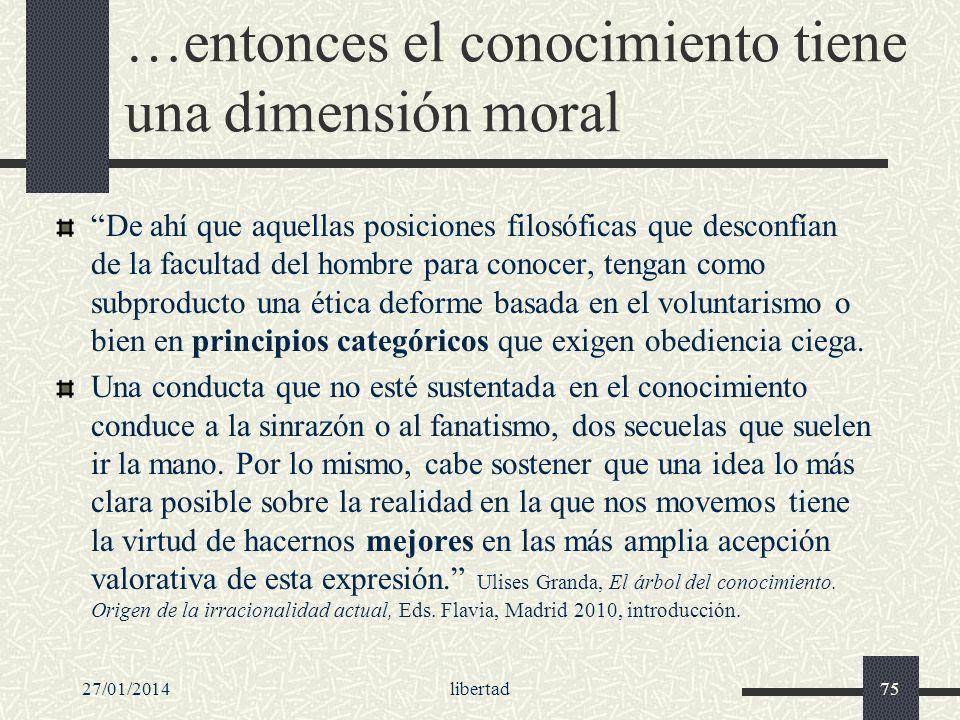 …entonces el conocimiento tiene una dimensión moral De ahí que aquellas posiciones filosóficas que desconfían de la facultad del hombre para conocer,