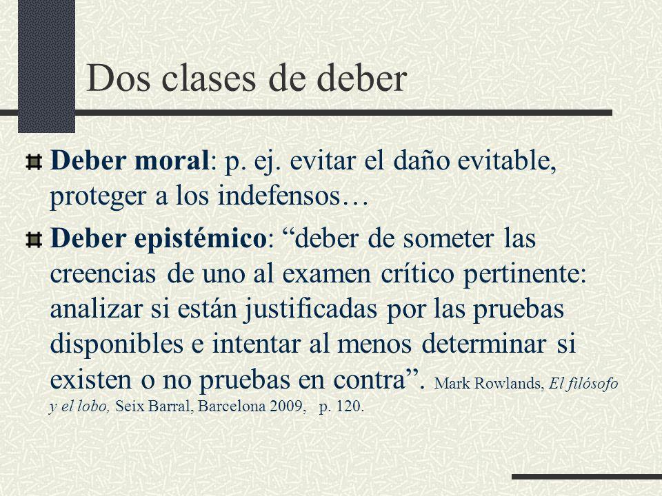 Dos clases de deber Deber moral: p. ej. evitar el daño evitable, proteger a los indefensos… Deber epistémico: deber de someter las creencias de uno al