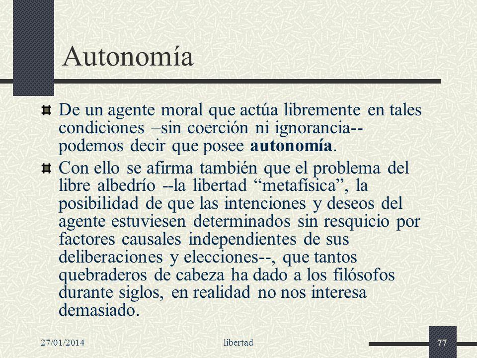 27/01/2014libertad77 Autonomía De un agente moral que actúa libremente en tales condiciones –sin coerción ni ignorancia-- podemos decir que posee auto
