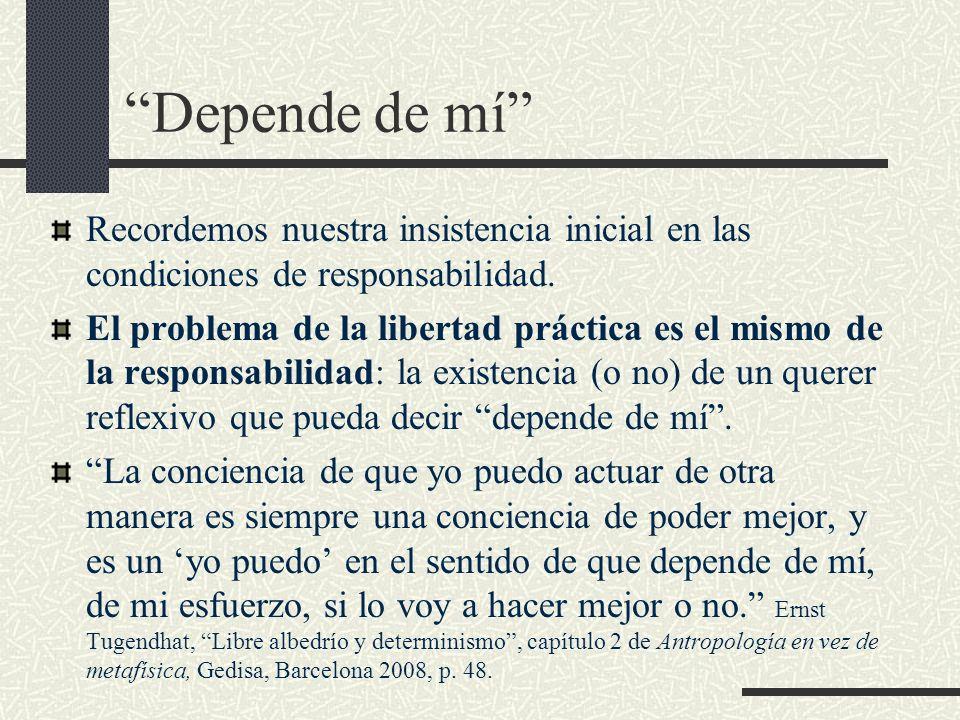 Depende de mí Recordemos nuestra insistencia inicial en las condiciones de responsabilidad. El problema de la libertad práctica es el mismo de la resp