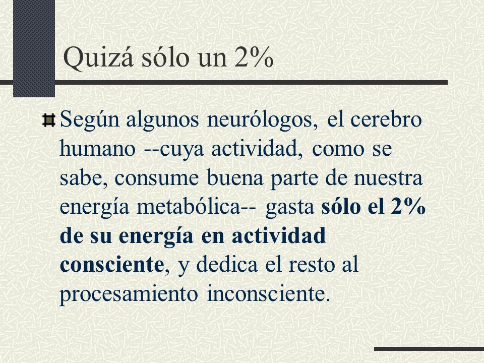 Quizá sólo un 2% Según algunos neurólogos, el cerebro humano --cuya actividad, como se sabe, consume buena parte de nuestra energía metabólica-- gasta