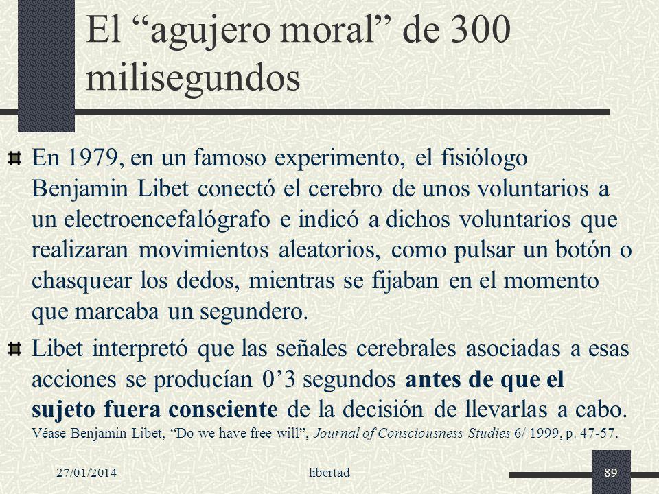 27/01/2014libertad89 El agujero moral de 300 milisegundos En 1979, en un famoso experimento, el fisiólogo Benjamin Libet conectó el cerebro de unos vo