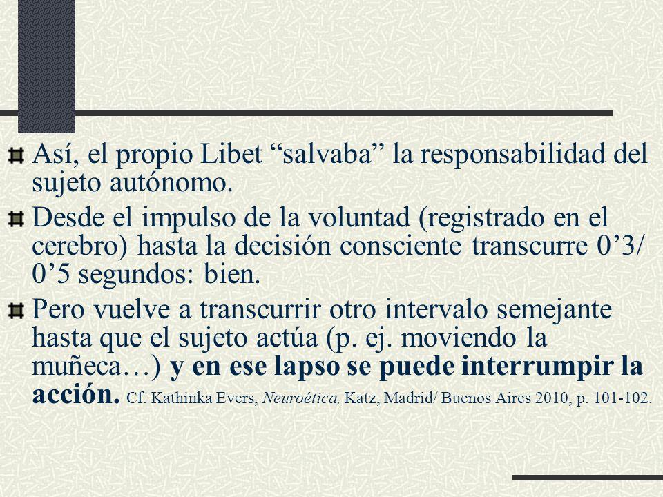 Así, el propio Libet salvaba la responsabilidad del sujeto autónomo. Desde el impulso de la voluntad (registrado en el cerebro) hasta la decisión cons