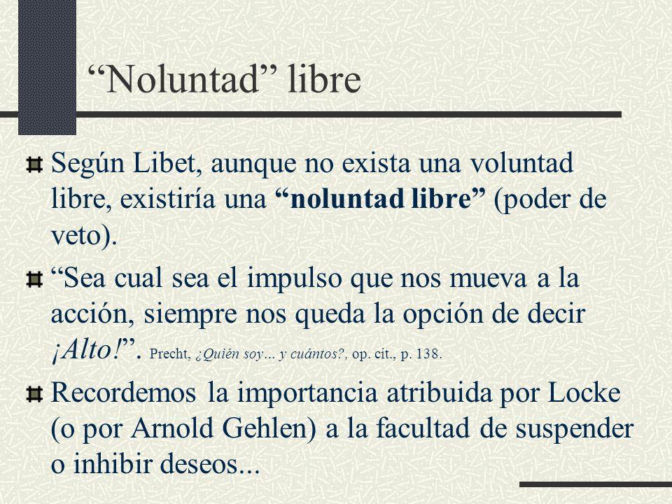 Noluntad libre Según Libet, aunque no exista una voluntad libre, existiría una noluntad libre (poder de veto). Sea cual sea el impulso que nos mueva a
