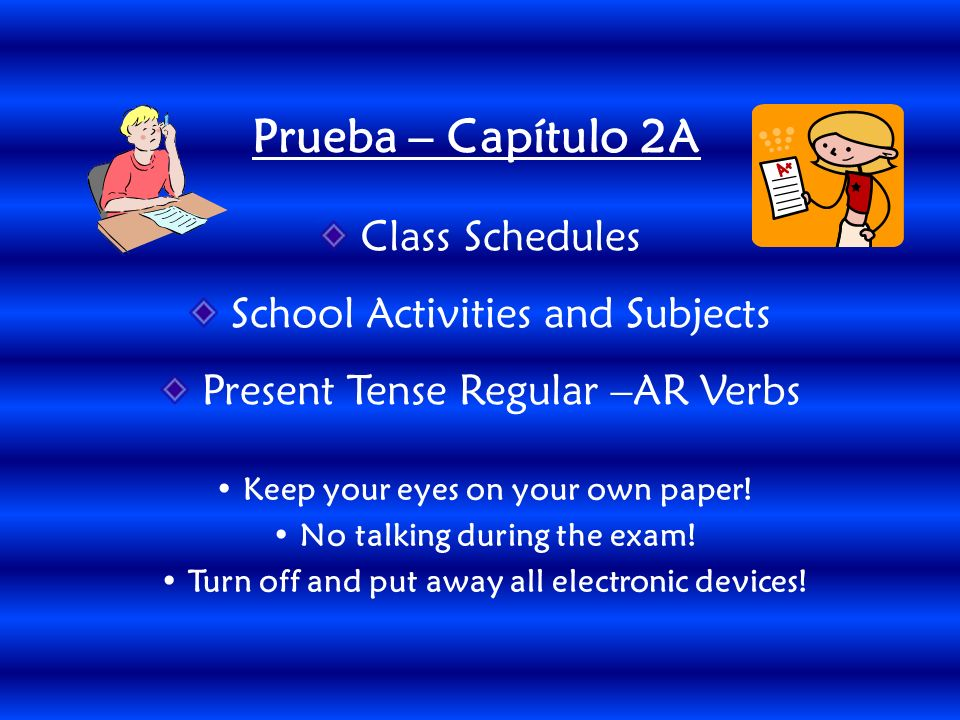 Class Schedules School Activities and Subjects Present Tense Regular –AR Verbs Prueba – Capítulo 2A Keep your eyes on your own paper.