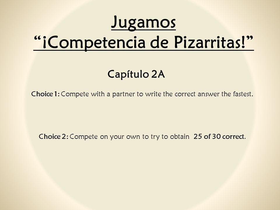 Jugamos ¡Competencia de Pizarritas! Capítulo 2A Choice 1: Compete with a partner to write the correct answer the fastest. Choice 2: Compete on your ow