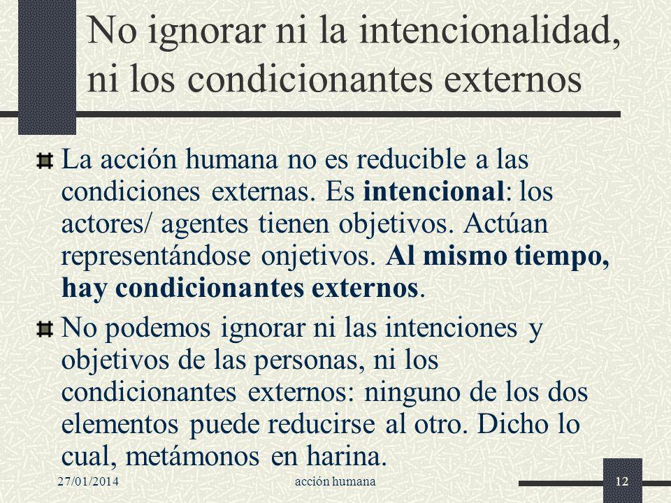 27/01/2014acción humana12 No ignorar ni la intencionalidad, ni los condicionantes externos La acción humana no es reducible a las condiciones externas