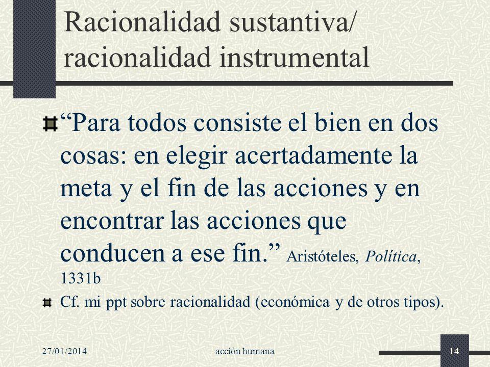 27/01/2014acción humana14 Racionalidad sustantiva/ racionalidad instrumental Para todos consiste el bien en dos cosas: en elegir acertadamente la meta