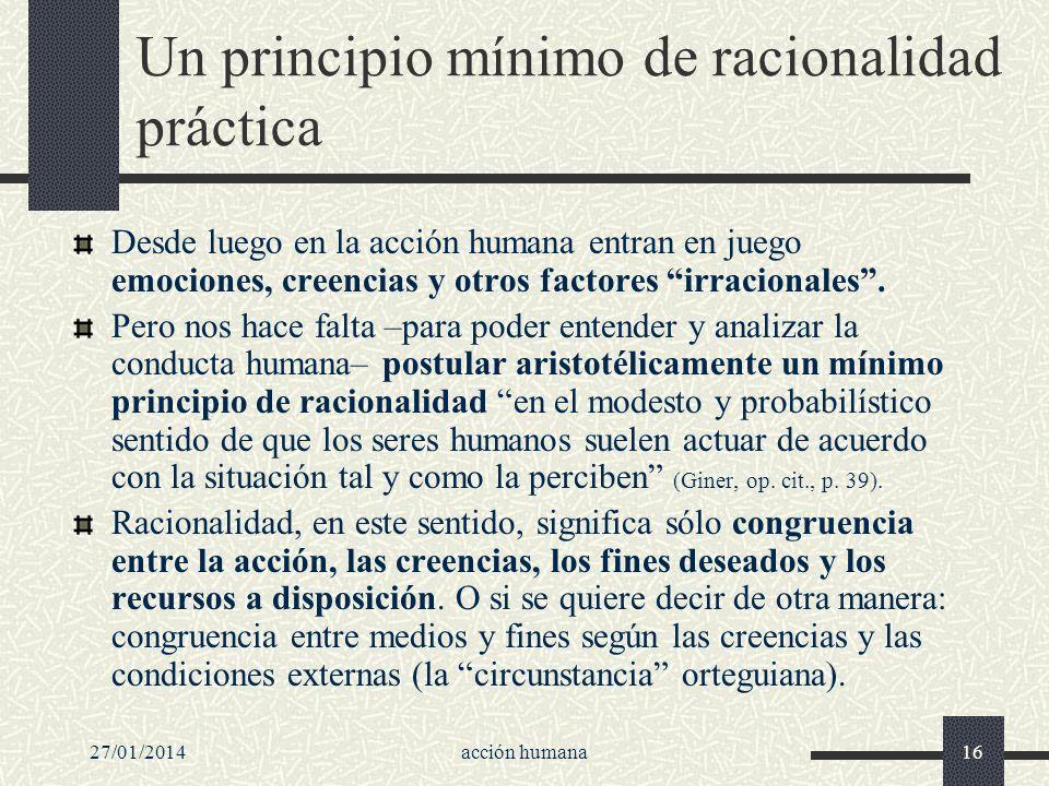 27/01/2014acción humana16 Un principio mínimo de racionalidad práctica Desde luego en la acción humana entran en juego emociones, creencias y otros fa