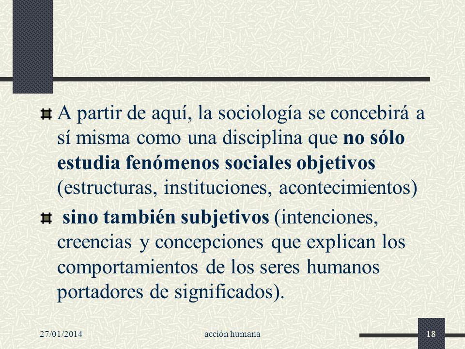 27/01/2014acción humana18 A partir de aquí, la sociología se concebirá a sí misma como una disciplina que no sólo estudia fenómenos sociales objetivos