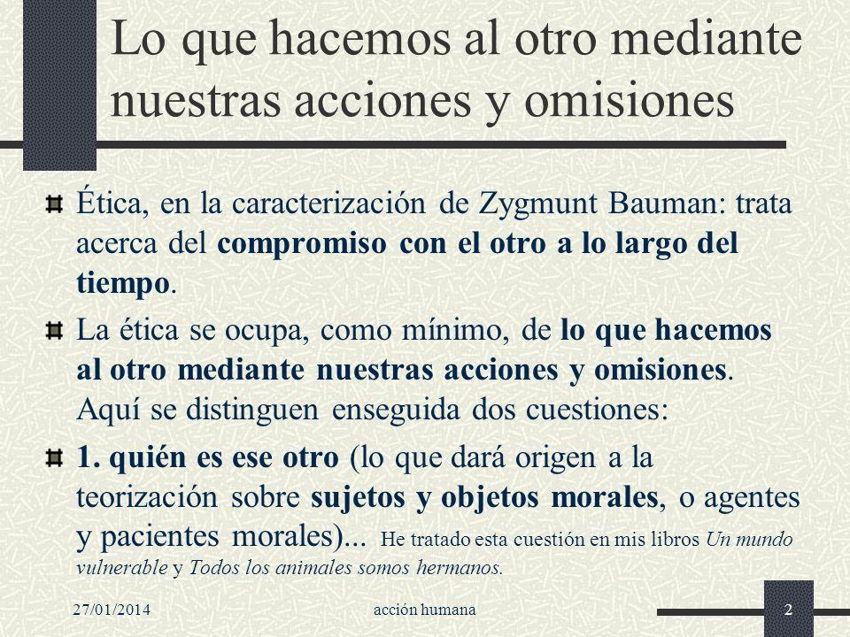 27/01/2014acción humana2 Lo que hacemos al otro mediante nuestras acciones y omisiones Ética, en la caracterización de Zygmunt Bauman: trata acerca de