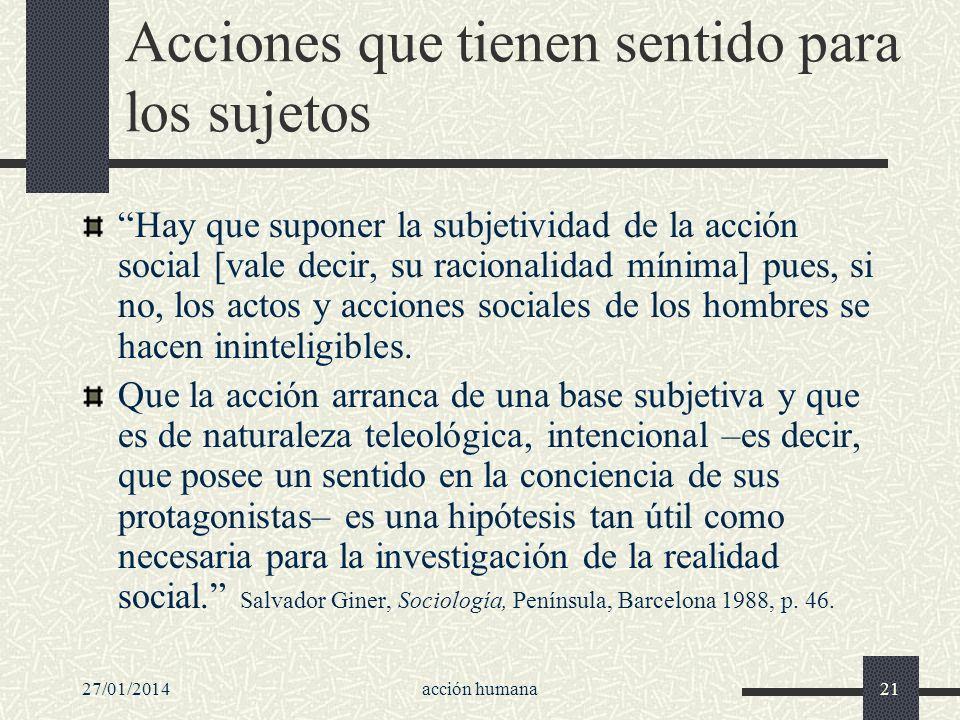 27/01/2014acción humana21 Acciones que tienen sentido para los sujetos Hay que suponer la subjetividad de la acción social [vale decir, su racionalida