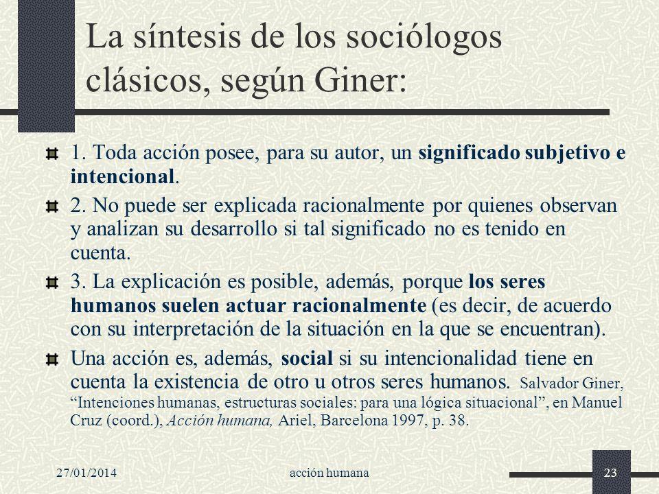 27/01/2014acción humana23 La síntesis de los sociólogos clásicos, según Giner: 1. Toda acción posee, para su autor, un significado subjetivo e intenci