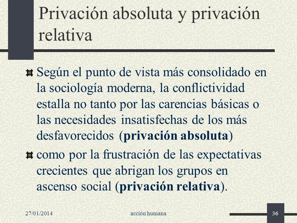 27/01/2014acción humana36 Privación absoluta y privación relativa Según el punto de vista más consolidado en la sociología moderna, la conflictividad