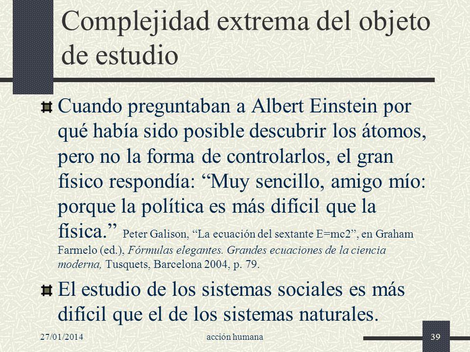 27/01/2014acción humana39 Complejidad extrema del objeto de estudio Cuando preguntaban a Albert Einstein por qué había sido posible descubrir los átom