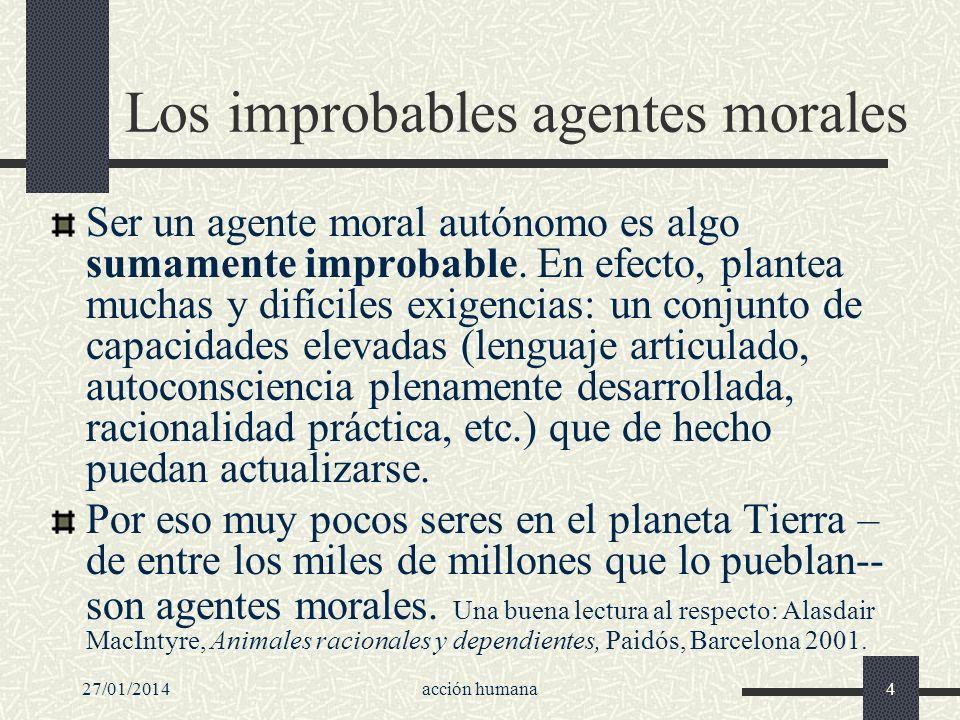27/01/2014acción humana4 Los improbables agentes morales Ser un agente moral autónomo es algo sumamente improbable. En efecto, plantea muchas y difíci