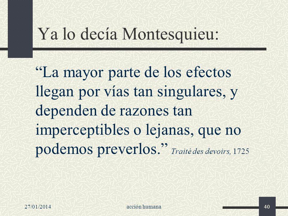 27/01/2014acción humana40 Ya lo decía Montesquieu: La mayor parte de los efectos llegan por vías tan singulares, y dependen de razones tan imperceptib