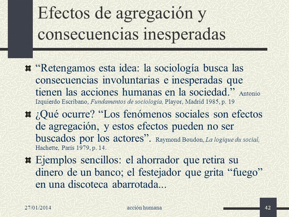 27/01/2014acción humana42 Efectos de agregación y consecuencias inesperadas Retengamos esta idea: la sociología busca las consecuencias involuntarias