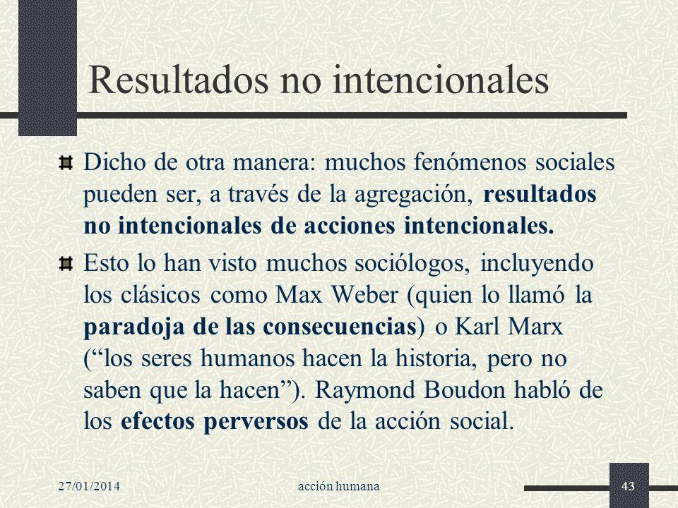 27/01/2014acción humana43 Resultados no intencionales Dicho de otra manera: muchos fenómenos sociales pueden ser, a través de la agregación, resultado