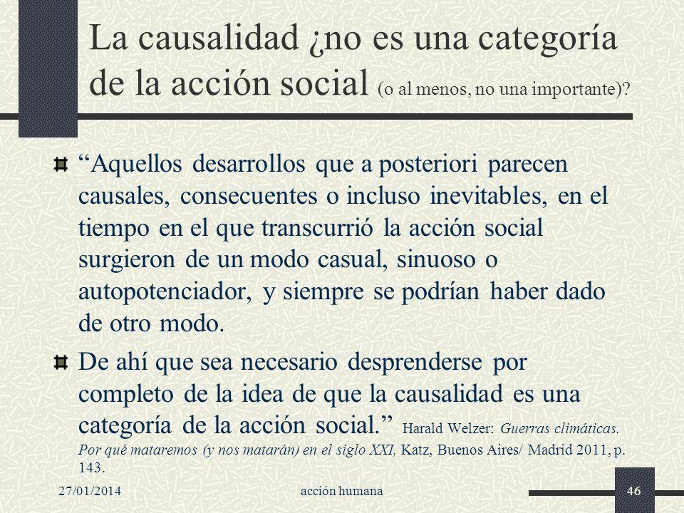 27/01/2014acción humana46 La causalidad ¿no es una categoría de la acción social (o al menos, no una importante)? Aquellos desarrollos que a posterior