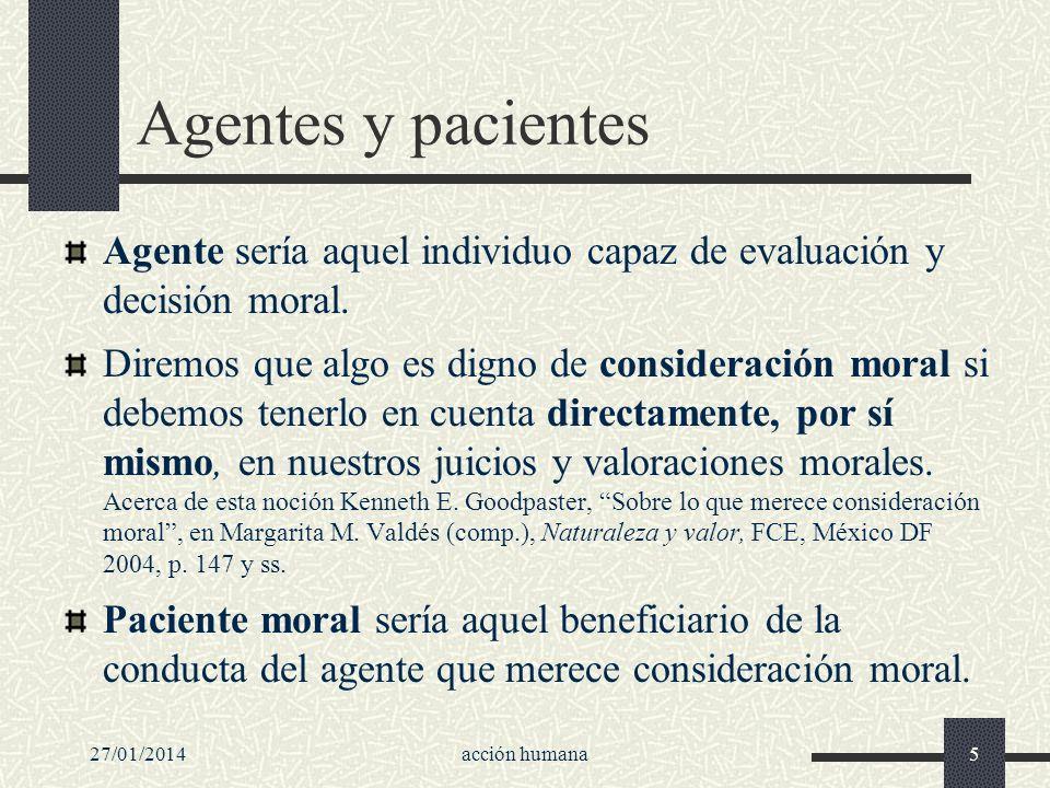 27/01/2014acción humana5 Agentes y pacientes Agente sería aquel individuo capaz de evaluación y decisión moral. Diremos que algo es digno de considera