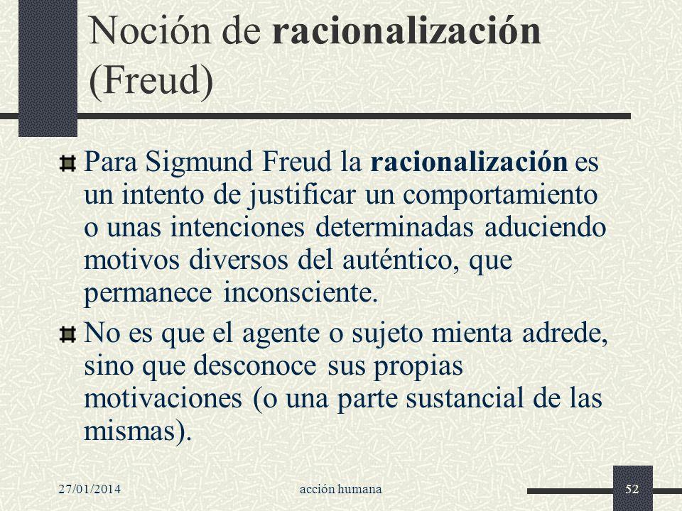27/01/2014acción humana52 Noción de racionalización (Freud) Para Sigmund Freud la racionalización es un intento de justificar un comportamiento o unas