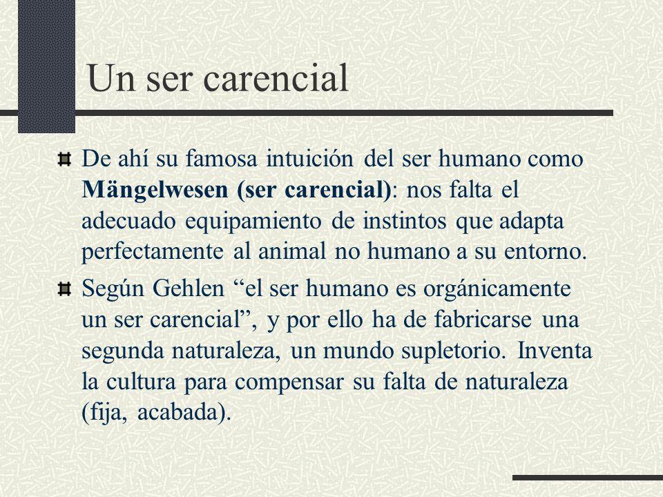 Un ser carencial De ahí su famosa intuición del ser humano como Mängelwesen (ser carencial): nos falta el adecuado equipamiento de instintos que adapt
