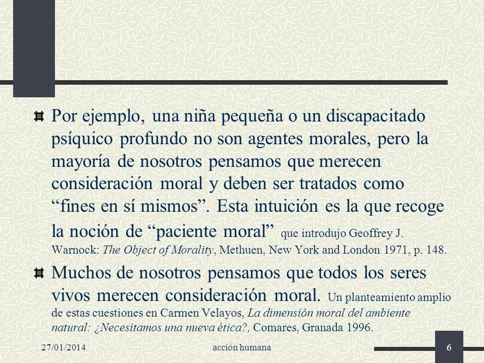 27/01/2014acción humana6 Por ejemplo, una niña pequeña o un discapacitado psíquico profundo no son agentes morales, pero la mayoría de nosotros pensam