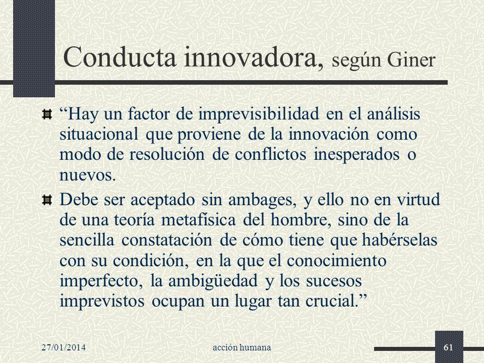 27/01/2014acción humana61 Conducta innovadora, según Giner Hay un factor de imprevisibilidad en el análisis situacional que proviene de la innovación