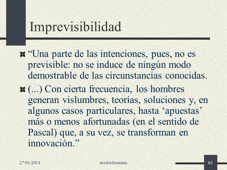 27/01/2014acción humana62 Imprevisibilidad Una parte de las intenciones, pues, no es previsible: no se induce de ningún modo demostrable de las circun