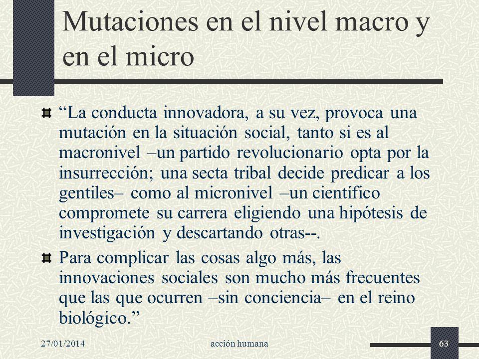 27/01/2014acción humana63 Mutaciones en el nivel macro y en el micro La conducta innovadora, a su vez, provoca una mutación en la situación social, ta