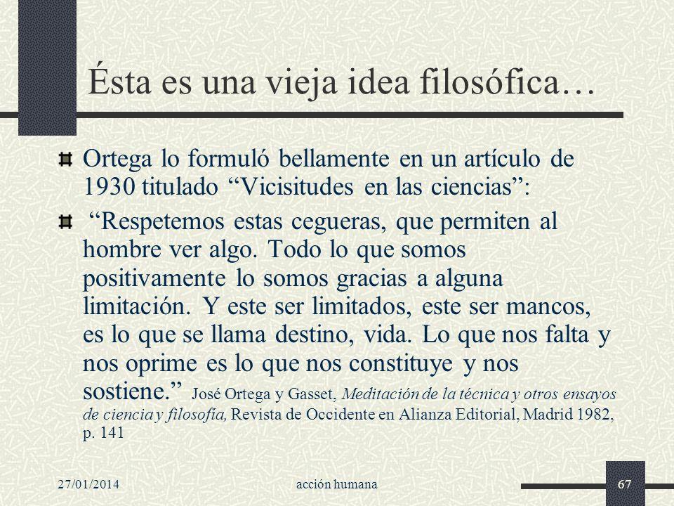 27/01/2014acción humana67 Ésta es una vieja idea filosófica… Ortega lo formuló bellamente en un artículo de 1930 titulado Vicisitudes en las ciencias: