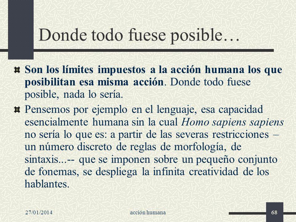 27/01/2014acción humana68 Donde todo fuese posible… Son los límites impuestos a la acción humana los que posibilitan esa misma acción. Donde todo fues