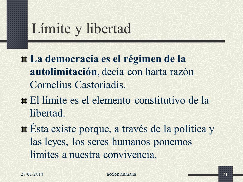 27/01/2014acción humana71 Límite y libertad La democracia es el régimen de la autolimitación, decía con harta razón Cornelius Castoriadis. El límite e