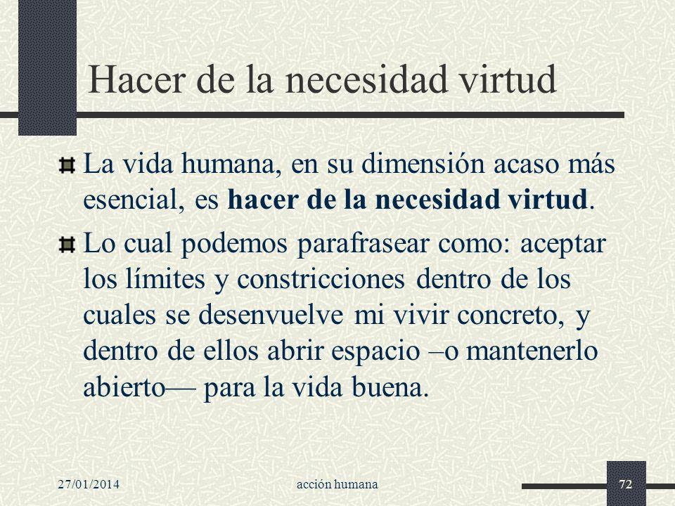27/01/2014acción humana72 Hacer de la necesidad virtud La vida humana, en su dimensión acaso más esencial, es hacer de la necesidad virtud. Lo cual po