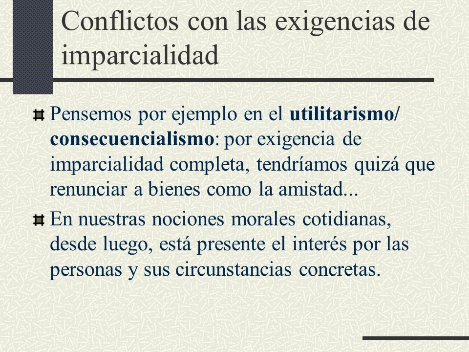 Conflictos con las exigencias de imparcialidad Pensemos por ejemplo en el utilitarismo/ consecuencialismo: por exigencia de imparcialidad completa, te