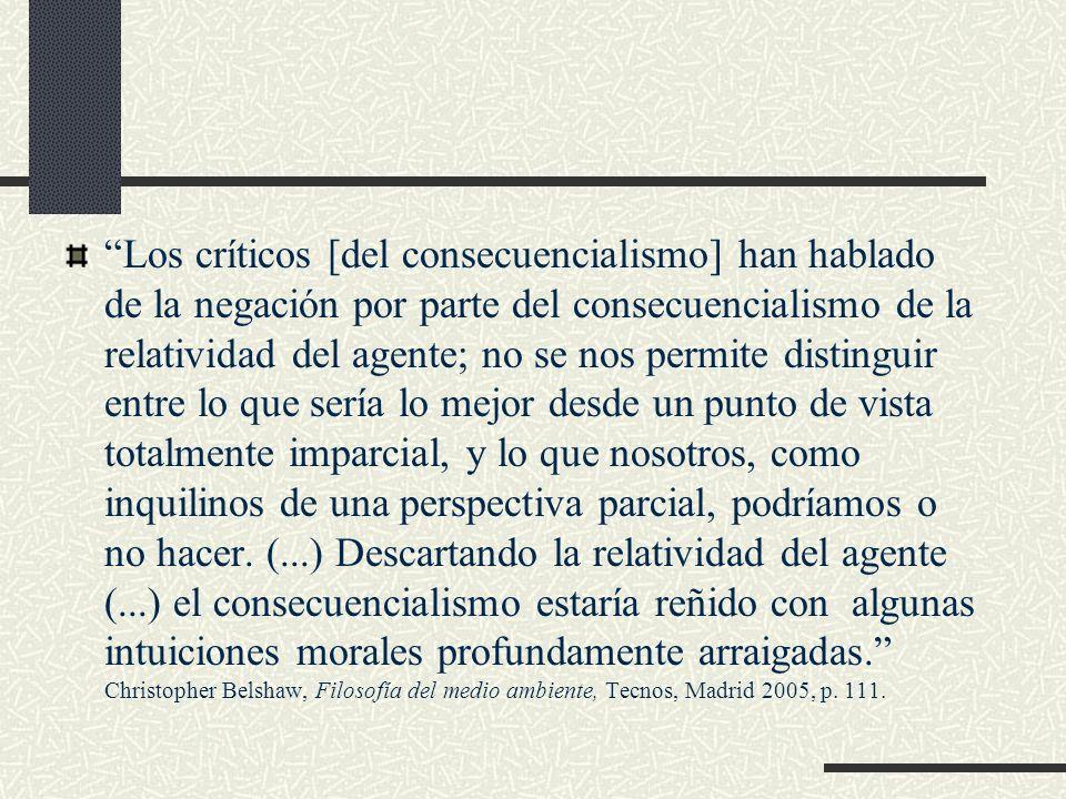 Los críticos [del consecuencialismo] han hablado de la negación por parte del consecuencialismo de la relatividad del agente; no se nos permite distin