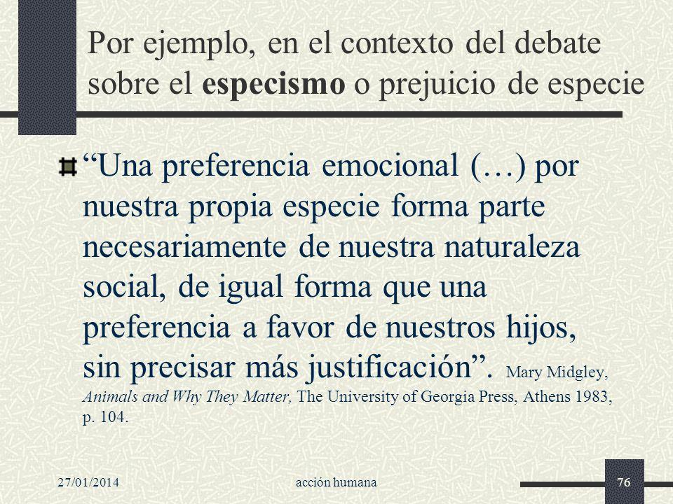 Por ejemplo, en el contexto del debate sobre el especismo o prejuicio de especie Una preferencia emocional (…) por nuestra propia especie forma parte