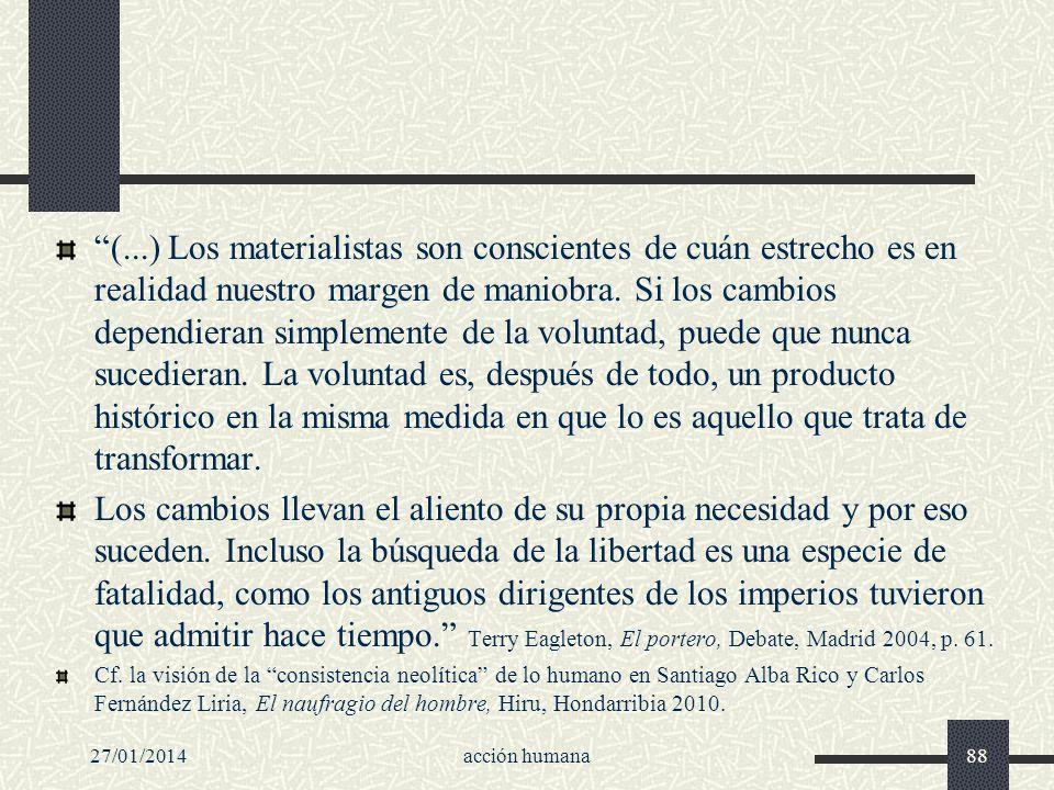 27/01/2014acción humana88 (...) Los materialistas son conscientes de cuán estrecho es en realidad nuestro margen de maniobra. Si los cambios dependier